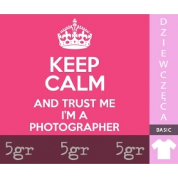 KEEP CALM AND TRUST ME I'M A PHOTOGRAPHER